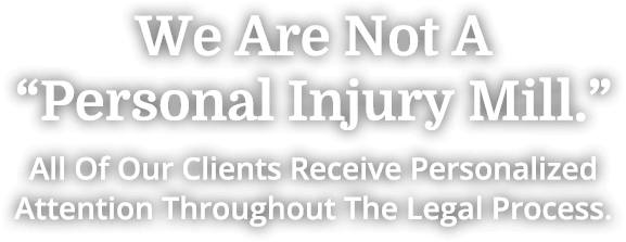 "We Are Not A ""Personal Injury Mill."" All Of Our Clients Receive Personalized Attention Throughout The Legal Process."